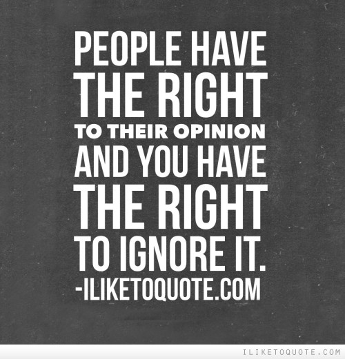 People have the right to their opinion and you have the right to ignore it.
