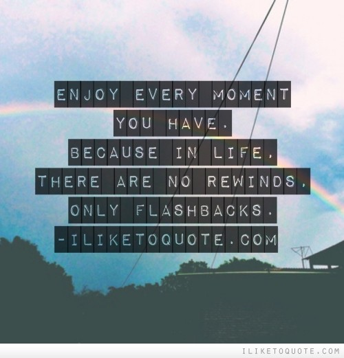 Enjoy every moment you have. Because in life, there are no rewinds, only flashbacks.