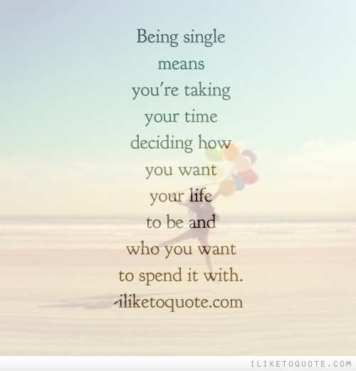 Being single means you're taking your time deciding how you want your life to be and who you want to spend it with.