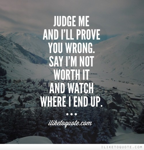 Judge me and I'll prove you wrong. Say I'm not worth it and watch where I end up.