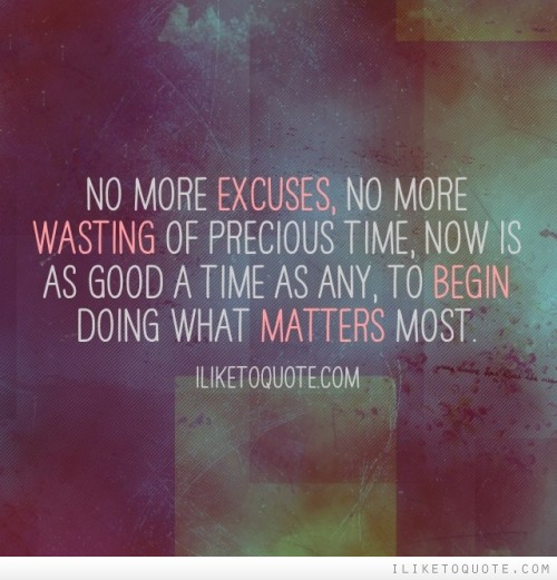 No more excuses, no more wasting of precious time, now is as good a time as any, to begin doing what matters most.