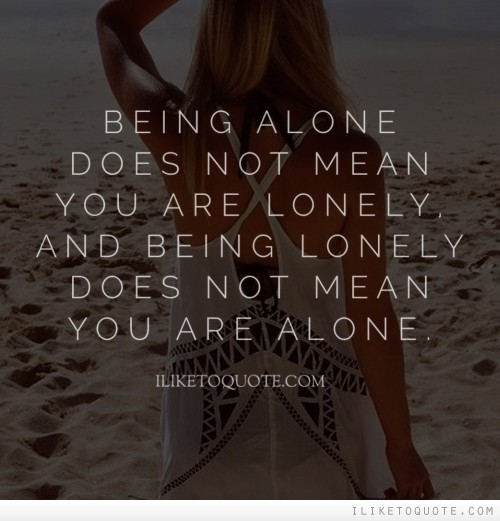 Being alone does not mean you are lonely, and being lonely does not mean you are alone.