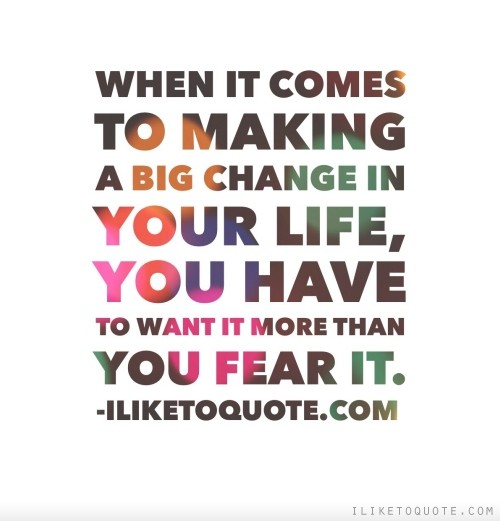 When it comes to making a big change in your life, you have to want it more than you fear it.