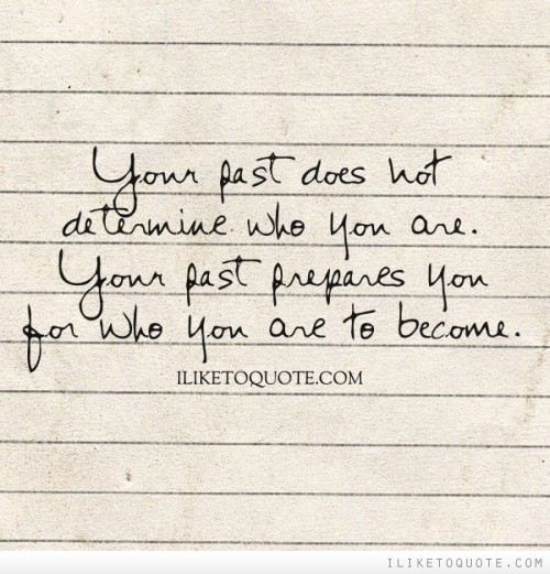 Your past does not determine who you are. Your past prepares you for who you are to become.