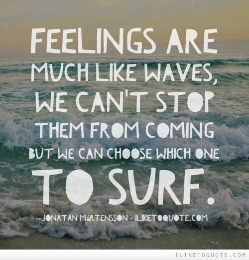 Feelings are much like waves, we can't stop them from coming but we can choose which one to surf.