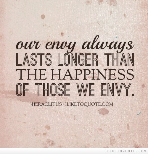Our envy always lasts longer than the happiness of those we envy.