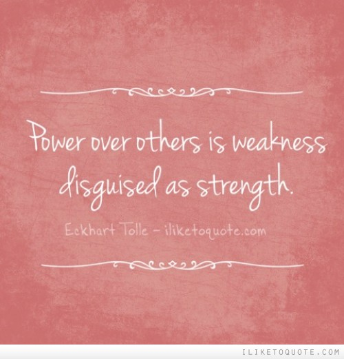 Power over others is weakness disguised as strength.