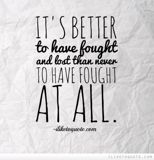 It's better to have fought and lost than never to have fought at all.