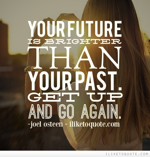 Your future is brighter than your past. Get up and go again.