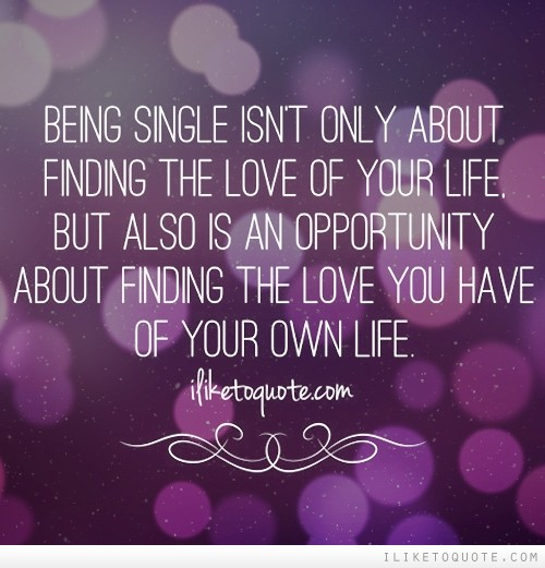 Being single isn't only about finding the love of your life, but also is an opportunity about finding the love you have of your own life.