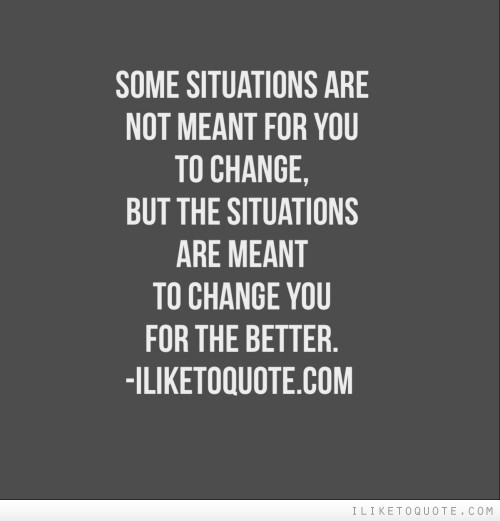 Some situations are not meant for you to change, but the situations are meant to change you for the better.