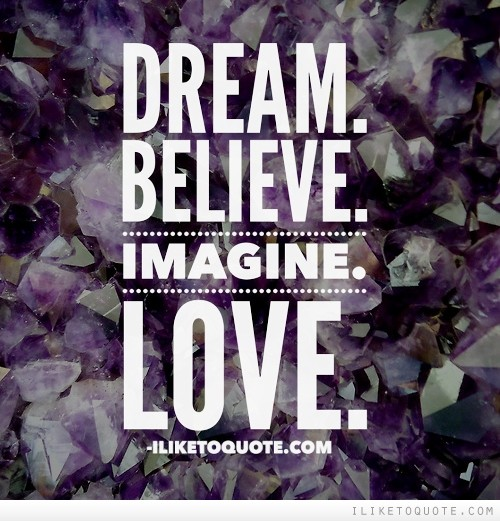 Dream. Believe. Imagine. Love.