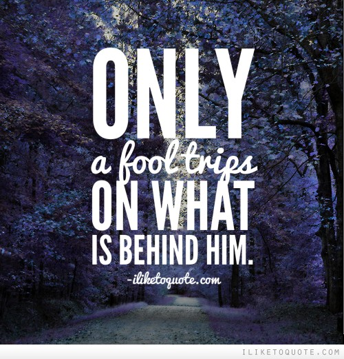 Only a fool trips on what is behind him.