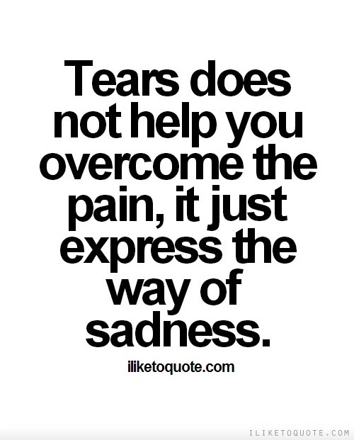 Tears does not help you overcome the pain, it just express the way of sadness.