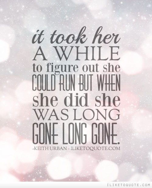 It took her a while to figure out she could run but when she did she was long gone long gone.