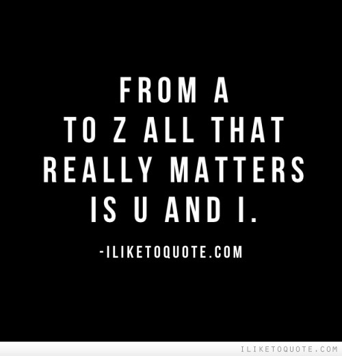 From A to Z all that really matters is U and I.