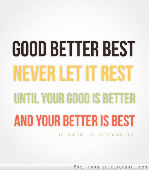 Good, better, best; never let it rest, until your good is better and your better is best.