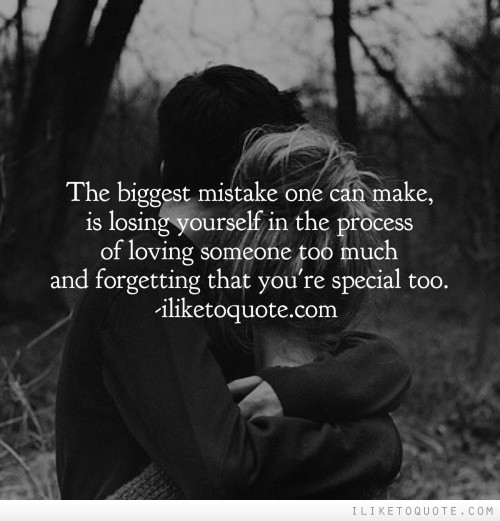 The biggest mistake one can make, is losing yourself in the process of loving someone too much and forgetting that you're special too.
