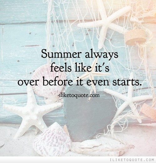 Summer always feels like it's over before it even starts.