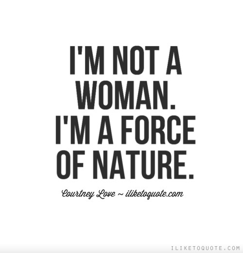 I'm not a woman. I'm a force of nature.