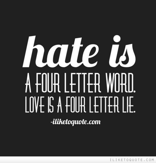Hate is a four letter word. Love is a four letter lie.