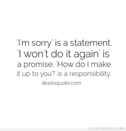 'I'm sorry' is a statement. 'I won't do it again' is a promise. 'How do I make it up to you?' is a responsibility.