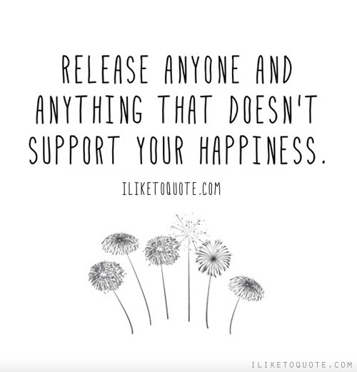 Release anyone and anything that doesn't support your happiness.