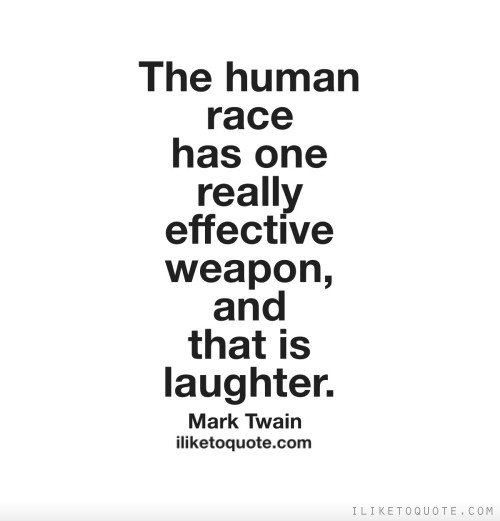 The human race has one really effective weapon, and that is laughter.