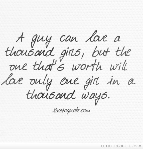 A guy can love a thousand girls, but the one that's worth will love only one girl in a thousand ways.