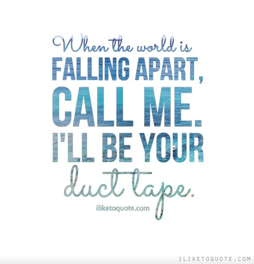 When the world is falling apart, call me. I'll be your duct tape.
