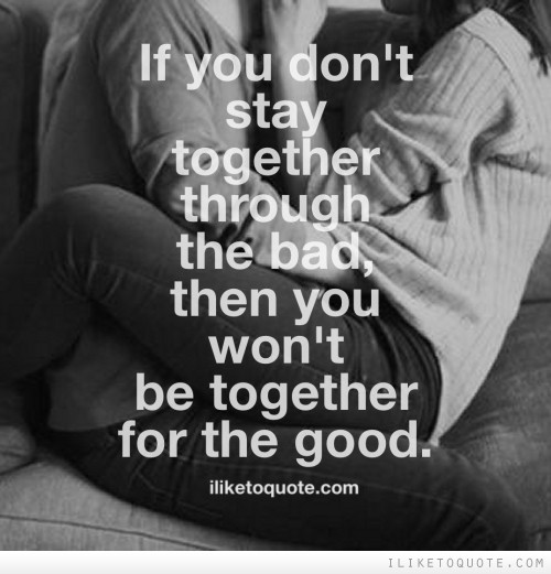 If you don't stay together through the bad, then you won't be together for the good.
