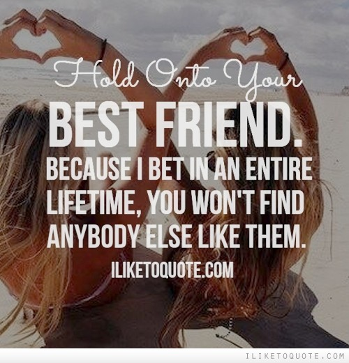 Hold onto your best friend, because I bet in an entire lifetime, you won't find anybody else like them.