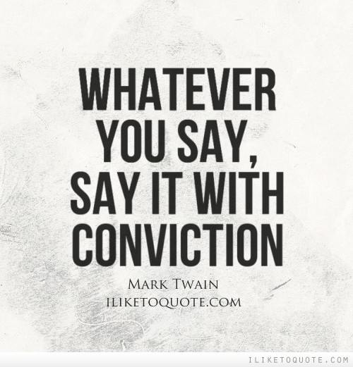 Whatever you say, say it with conviction.