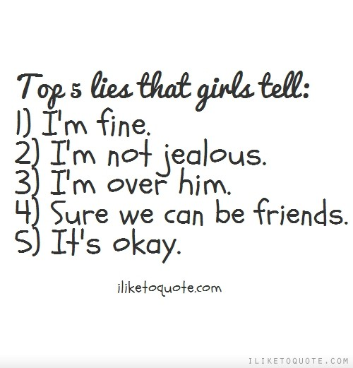 Top 5 lies that girls tell: 1) I'm fine. 2) I'm not jealous. 3) I'm over him. 4) Sure we can be friends. 5) It's okay.