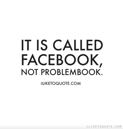 It is called Facebook, not ProblemBook.