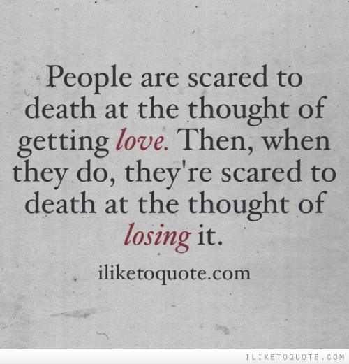 People are scared to death at the thought of getting love. Then, when they do, they're scared to death at the thought of losing it.