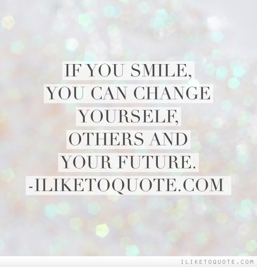 If you smile, you can change yourself, others and your future.