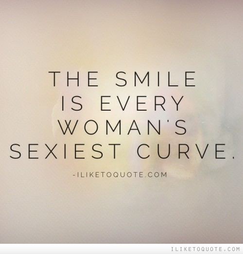 The smile is every woman's sexiest curve.