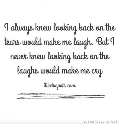 I always knew looking back on the tears would make me laugh. But I never knew looking back on the laughs would make me cry