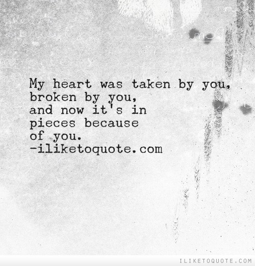 My heart was taken by you, broken by you, and now it's in pieces because of you.