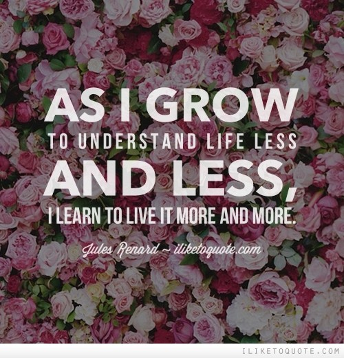 As I grow to understand life less and less, I learn to love it more and more
