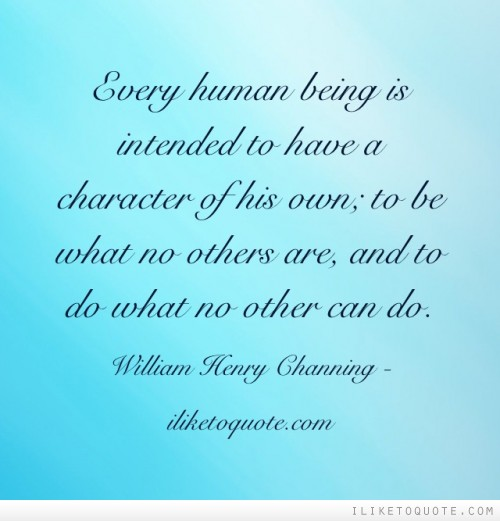Every human being is intended to have a character of his own; to be what no others are, and to do what no other can do