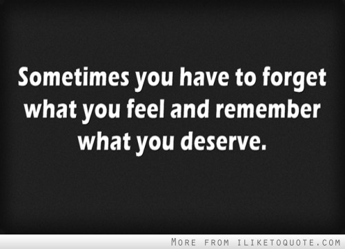 Superior Sometimes You Have To Forget What You Feel And Remember What You Deserve.