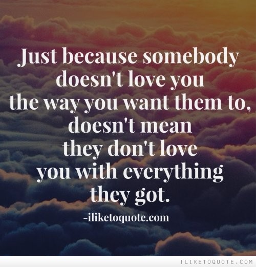 Just because somebody doesn't love you the way you want them to, doesn't mean they don't love you with everything they got
