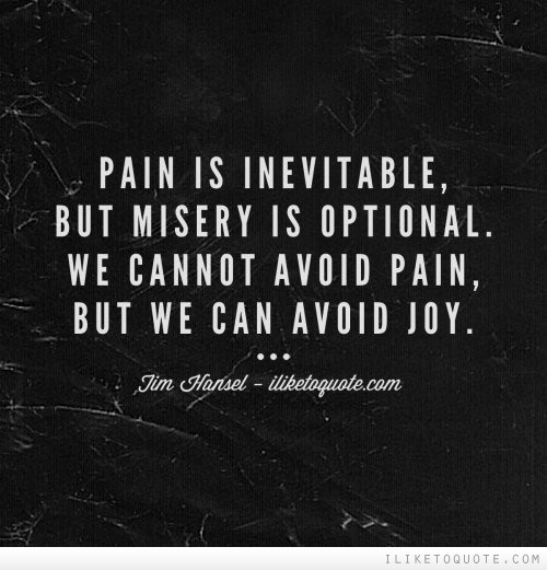 Pain is inevitable, but misery is optional. We cannot avoid pain, but we can avoid joy