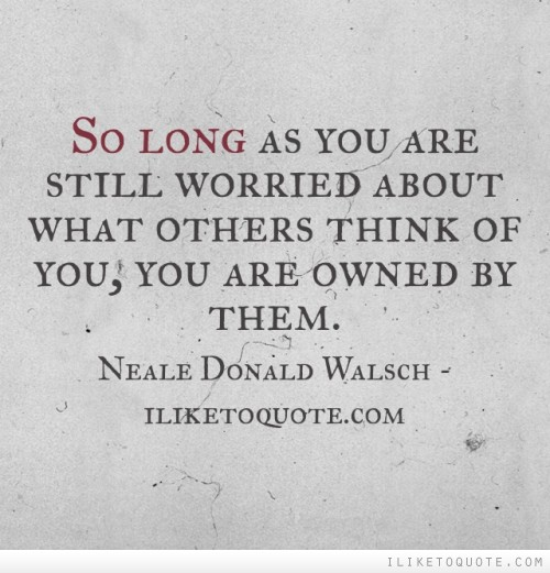So long as you are still worried about what others think of you, you are owned by them.