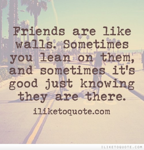 Friends are like walls. Sometimes you lean on them, and sometimes it's good just knowing they are there.