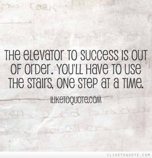 The elevator to success is out of order. You'll have to use the stairs, one step at a time