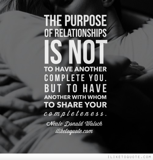 The purpose of relationship is not to have another who might complete you, but to have another with whom you might share your completeness.