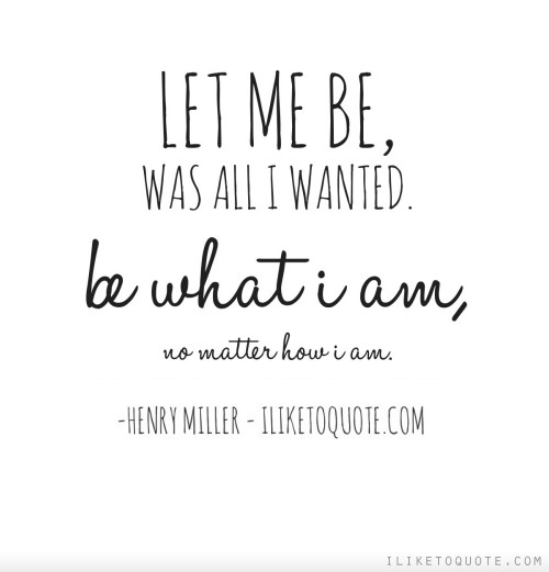 Let me be, was all I wanted. Be what I am, no matter how I am.